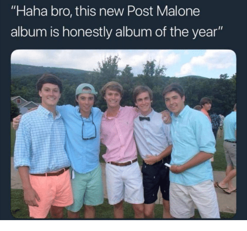 "Post Malone, Haha, and New: ""Haha bro, this new Post Malone  album is honestly album of the year"""