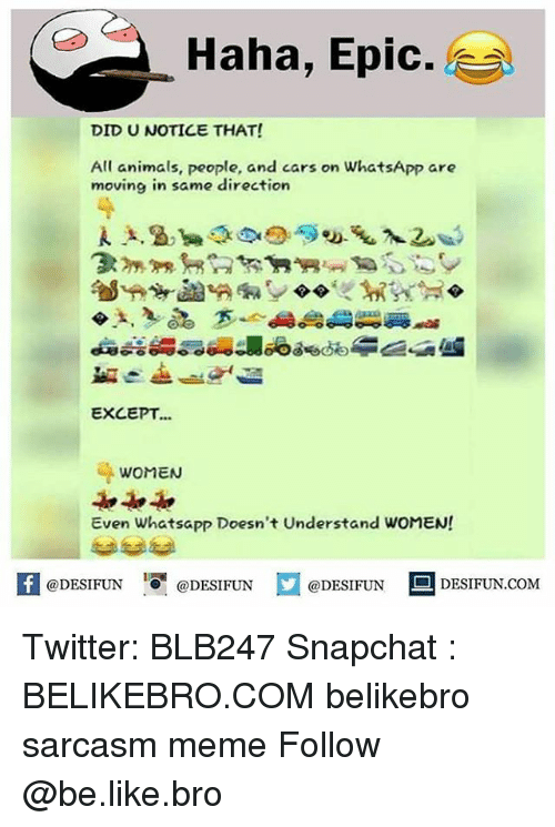 Animals, Be Like, and Cars: Haha, Epic.  DID U NOTICE THAT!  All animals, people, and cars on WhatsApp are  moving in same direction  EXCEPT...  WOMEN  Even Whatsapp Doesn't Understand WOMEN!  困@DESIFUN 증@DESIFUN口@DESIFUN-DESIFUN.COM Twitter: BLB247 Snapchat : BELIKEBRO.COM belikebro sarcasm meme Follow @be.like.bro