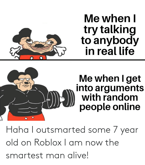 Im Stupid T T Roblox Haha I Outsmarted Some 7 Year Old On Roblox I Am Now The Smartest Man Alive Alive Meme On Me Me