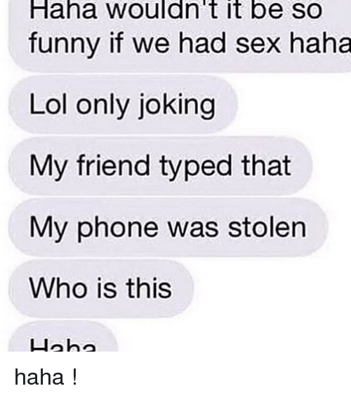 Funny, Lol, and Phone: Haha  wouldn't  it  be  so  funny if we had sex haha  Lol only joking  My friend typed that  My phone was stolen  Who is this  lah haha !
