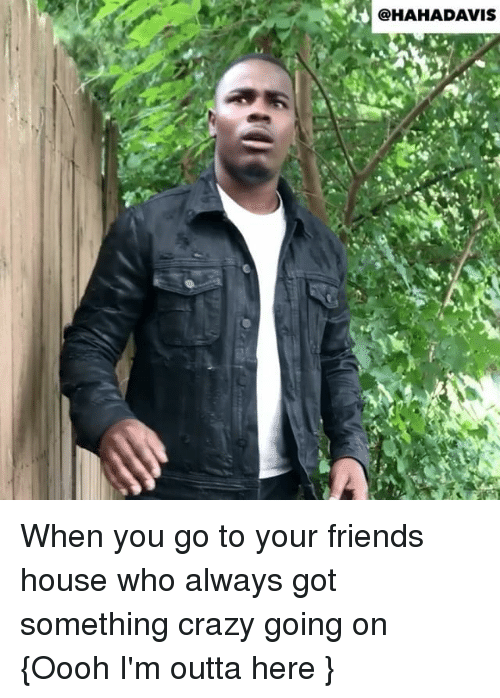 Crazy, Friends, and Memes: @HAHADAVIS When you go to your friends house who always got something crazy going on {Oooh I'm outta here }