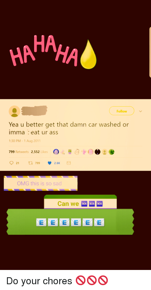 Ass, Omg, and Sad: HAHAHA  Follow  Yea u better get that damn car washed or  imma eat ur ass  :30 PM-1Aug 2011  799 Retweets 2,552 , 0、..?  21  799  2.6K  OMG this is so sad  Can we  SOS SOS SOS