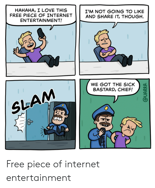 Internet, Love, and Free: HAHAHA, I LOVE THIS  FREE PIECE OF INTERNET  ENTERTAINMENT!  I'M NOT GOING TO LIKE  AND SHARE IT, THOUGH  WE GOT THE SICK  BASTARD, CHIEF!  SLAM  @UARRR Free piece of internet entertainment