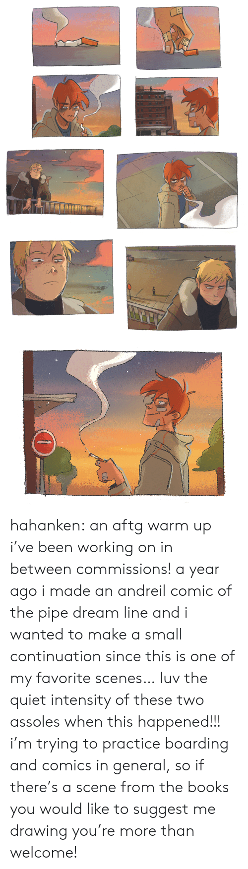 Books, Target, and Tumblr: hahanken: an aftg warm up i've been working on in between commissions! a year ago i made an andreil comic of the pipe dream line and i wanted to make a small continuation since this is one of my favorite scenes… luv the quiet intensity of these two assoles when this happened!!! i'mtrying to practice boarding and comics in general, so if there's a scenefrom the books you would like to suggest me drawing you're more than welcome!