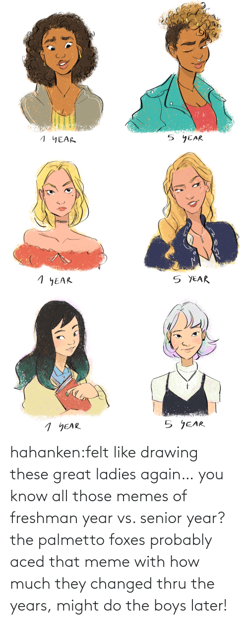 Meme, Memes, and Target: hahanken:felt like drawing these great ladies again… you know all those memes of freshman year vs. senior year? the palmetto foxes probably aced that meme with how much they changed thru the years, might do the boys later!
