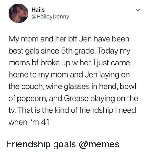 Goals, Memes, and Moms: Hails  @HaileyDenny  My mom and her bff Jen have been  best gals since 5th grade. Today my  moms bf broke up w her. I just came  home to my mom and Jen laying on  the couch, wine glasses in hand, bowl  of popcorn, and Grease playing on the  tv. That is the kind of friendship Ineed  when I'm 41 Friendship goals @memes