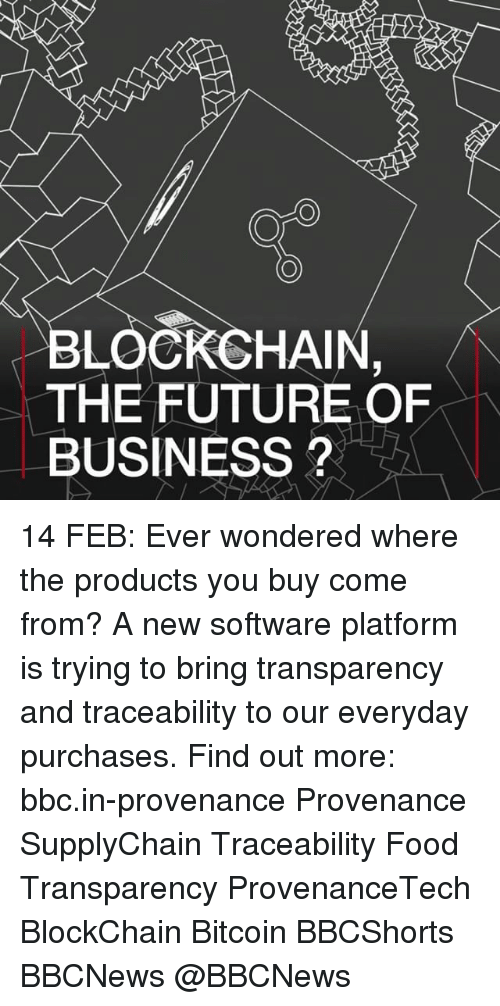 Memes, Transparent, and Bitcoin: HAIN  THE FUTURE OF  BUSINESS 14 FEB: Ever wondered where the products you buy come from? A new software platform is trying to bring transparency and traceability to our everyday purchases. Find out more: bbc.in-provenance Provenance SupplyChain Traceability Food Transparency ProvenanceTech BlockChain Bitcoin BBCShorts BBCNews @BBCNews