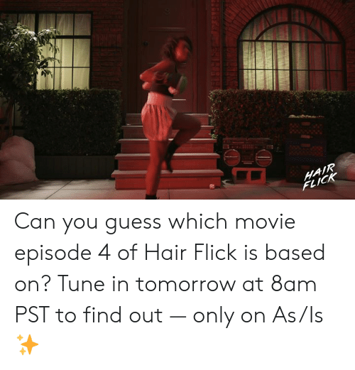 Memes, Guess, and Hair: HAIR  FLICK Can you guess which movie episode 4 of Hair Flick is based on? Tune in tomorrow at 8am PST to find out — only on As/Is ✨