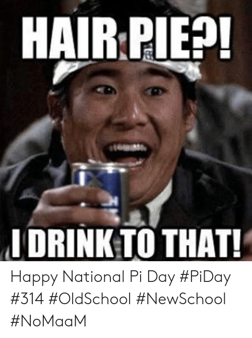 Memes, Hair, and Happy: HAIR PIE?  I DRINK TO THAT! Happy National Pi Day #PiDay #314 #OldSchool #NewSchool #NoMaaM