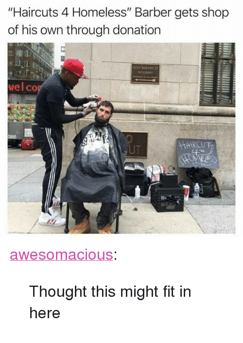 """Barber, Homeless, and Tumblr: """"Haircuts 4 Homeless"""" Barber gets shop  of his own through donation  ALL  wel co  UT <p><a href=""""http://awesomacious.tumblr.com/post/167349443649/thought-this-might-fit-in-here"""" class=""""tumblr_blog"""">awesomacious</a>:</p>  <blockquote><p>Thought this might fit in here</p></blockquote>"""
