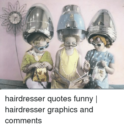 Hairdresser Quotes Funny | Hairdresser Graphics and Comments ...