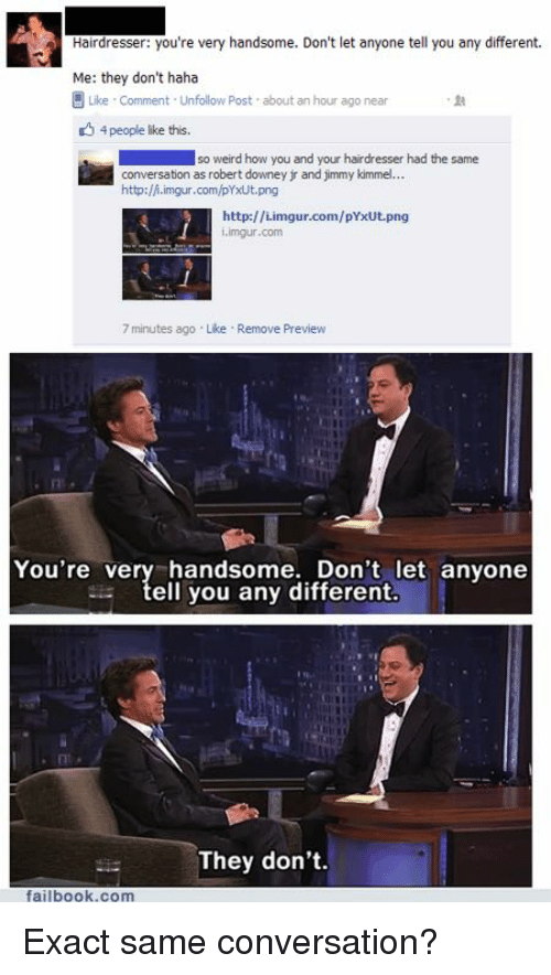 Weird, Jimmy Kimmel, and Converse: Hairdresser: you're veny handsome. Don't let anyone tell you any different  Me: they don't haha  Like Comment Unfollow post about an hour ago near  4 people like this.  so weird how you and your hairdresser had the same  conversation as robert downey and jimmy kimmel...  http:/A.imgur.com/pYxUt.png  http://i.imgur.com/pYxUt png  i imgur.com  7 minutes ago Like Remove Preview  You're very handsome. Don't let anyone  ell you any different.  They don't.  failbook.com Exact same conversation?