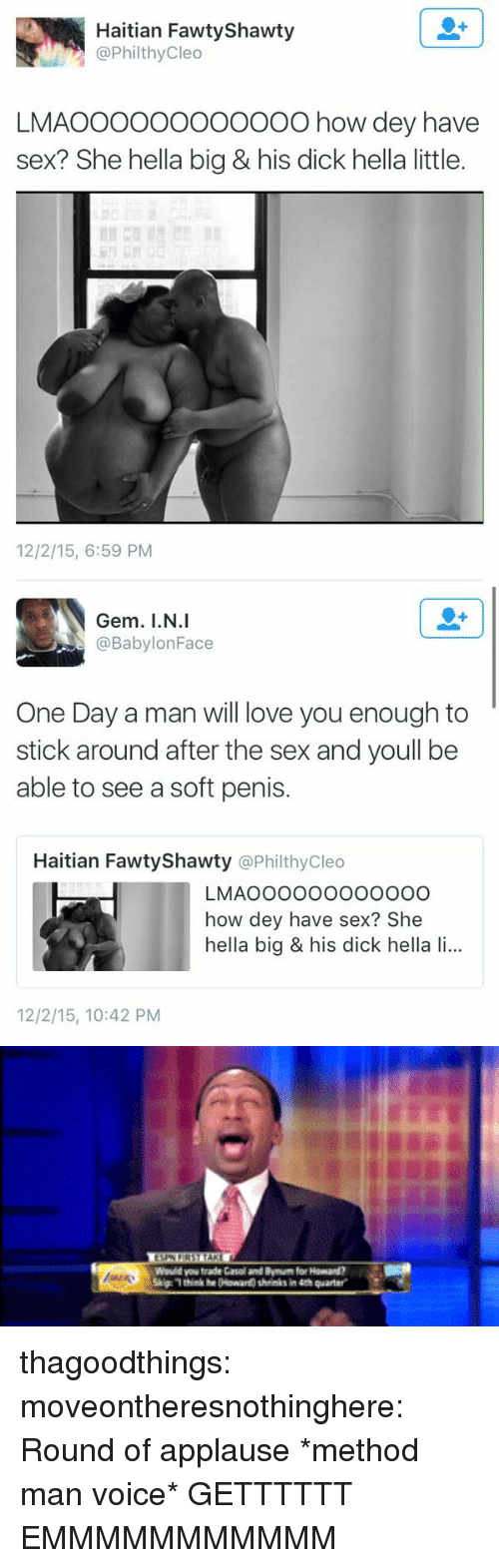 Love, Sex, and Target: Haitian Fawty Shawty  @PhilthyCleo  LMAOOOOOo0o00OO how dey have  sex? She hella big & his dick hella little.  12/2/15, 6:59 PM   Gem. I.N.I  @BabylonFace  One Day a man will love you enough to  stick around after the sex and youll be  able to see a soft penis.  Haitian FawtyShawty @PhilthyCleo  LMAOOOOoooooooO  how dey have sex? She  hella big & his dick hella li...  12/2/15, 10:42 PM   think he 00 ar  thinks in 4th quarter. thagoodthings:  moveontheresnothinghere:  Round of applause  *method man voice* GETTTTTT EMMMMMMMMMMM