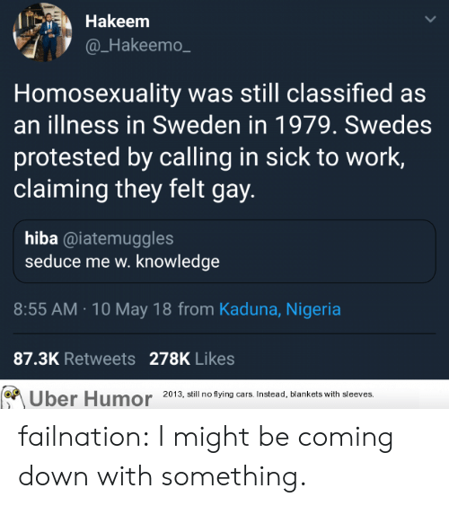 Tumblr, Uber, and Work: Hakeem  @_Hakeemo  Homosexuality was still classified as  an illness in Sweden in 1979. Swedes  protested by calling in sick to work,  claiming they felt gay  hiba @iatemuggles  seduce me w. knowledge  8:55 AM.10 May 18 from Kaduna, Nigeria  87.3K Retweets 278K Likes  Uber Humor 20 3, ill no tying ars Instead, blankets with sleeves failnation:  I might be coming down with something.