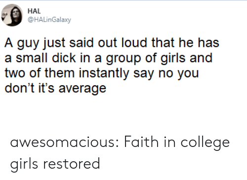 College, Girls, and Tumblr: HAL  @HALinGalaxy  A guy just said out loud that he has  a small dick in a group of girls and  two of them instantly say no you  don't it's average awesomacious:  Faith in college girls restored