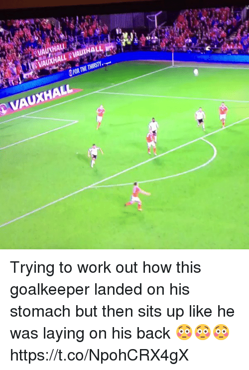 Soccer, Work, and Back: HAL  VAUXHALL Trying to work out how this goalkeeper landed on his stomach but then sits up like he was laying on his back 😳😳😳 https://t.co/NpohCRX4gX
