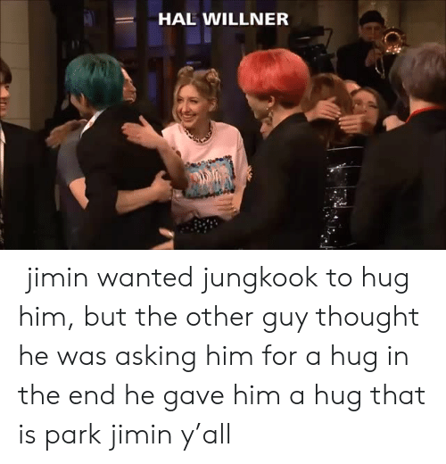 Thought, Asking, and Wanted: HAL WILLNER  jimin wanted jungkook to hug him, but the other guy thought he was asking him for a hug  in the end he gave him a hug  that is park jimin y'all