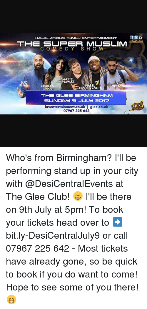 Club, Head, and Memes: HALAL-ARIOUS FAMILS ENTERTAINMENT  THE SLIM  THE SUPER MUSLIM  C O M EDY SHO W  NAW  KH  NOREEN  KHAN  ABBUE RASHI  THE GLEE BIRMINGHAM  DES  luventertainment.co.uk | glee.co.uk  07967 225 642 Who's from Birmingham? I'll be performing stand up in your city with @DesiCentralEvents at The Glee Club! 😁 I'll be there on 9th July at 5pm! To book your tickets head over to ➡️ bit.ly-DesiCentralJuly9 or call 07967 225 642 - Most tickets have already gone, so be quick to book if you do want to come! Hope to see some of you there! 😁