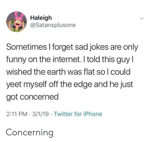 Funny, Internet, and Iphone: Haleigh  @Satansplusone  Sometimes I forget sad jokes are only  funny on the internet. I told this guy l  wished the earth was flat so l could  yeet myself off the edge and he just  got concerned  2:11 PM 3/1/19 Twitter for iPhone Concerning