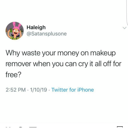 Iphone, Makeup, and Money: Haleigh  @Satansplusone  Why waste your money on makeup  remover when you can cry it all off for  free?  2:52 PM 1/10/19 Twitter for iPhone