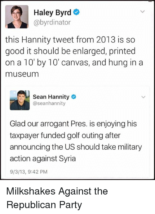 Party, Republican Party, and Arrogant: Haley Byrd  @byrdinator  this Hannity tweet from 2013 is so  good it should be enlarged, printed  on a 10' by 10' canvas, and hung in a  museum  Sean Hannity  @seanhannity  Glad our arrogant Pres. is enjoying his  taxpayer funded golf outing after  announcing the US should take military  action against Syria  9/3/13, 9:42 PM Milkshakes Against the Republican Party