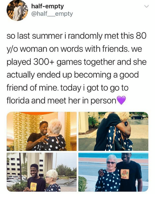 Friends, Memes, and Summer: half-empty  @half_empty  so last summer i randomly met this 80  y/o woman on words with friends. we  played 300+ games together and she  actually ended up becoming a good  friend of mine. today i got to go to  florida and meet her in person