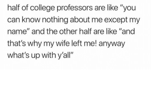 """College, Wife, and Can: half of college professors are like """"you  can know nothing about me except my  name"""" and the other half are like """"and  that's why my wife left me! anyway  what's up with y'all"""""""
