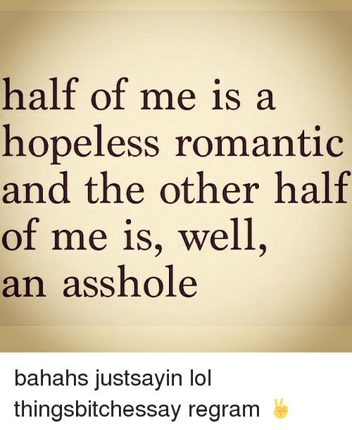 Lol and Girl Memes: half of me is a  hopeless romantic  and the other half  of me is, well  an asshole bahahs justsayin lol thingsbitchessay regram ✌️