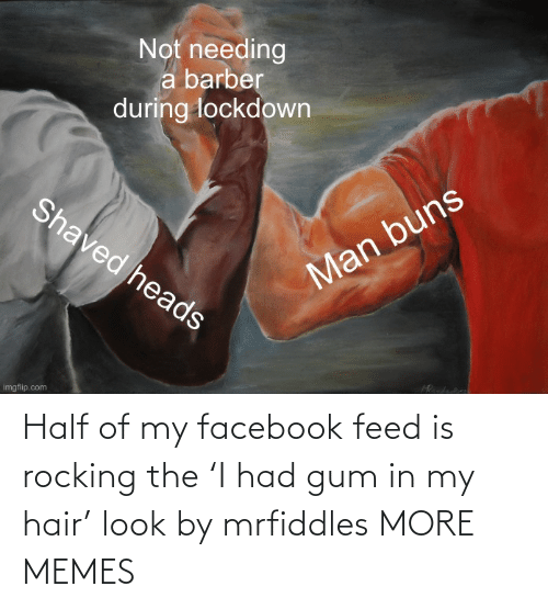 Half of my facebook feed is rocking the 'I had gum in my hair' look by mrfiddles MORE MEMES