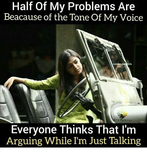half of my problems aree beacause of the tone of my voice ieh girls