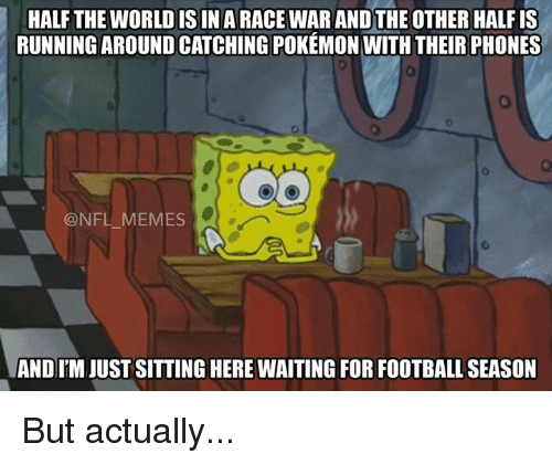 Meme, Memes, and Nfl: HALF THE WORLD IS IN A RACEWARANDTHE OTHER HALFIS  RUNNING AROUND CATCHING POKEMON WITHTHEIR PHONES  @NFL MEMES  ANDITM JUST SITTING HERE WAITING FOR FOOTBALL SEASON But actually...