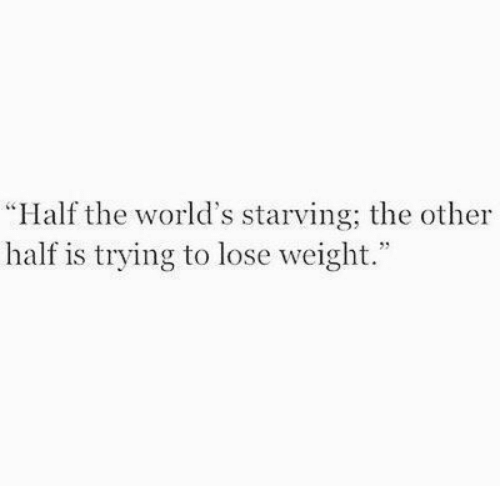 "Lose, Lose Weight, and Starving: ""Half the world's starving; the other  half is trying to lose weight."""