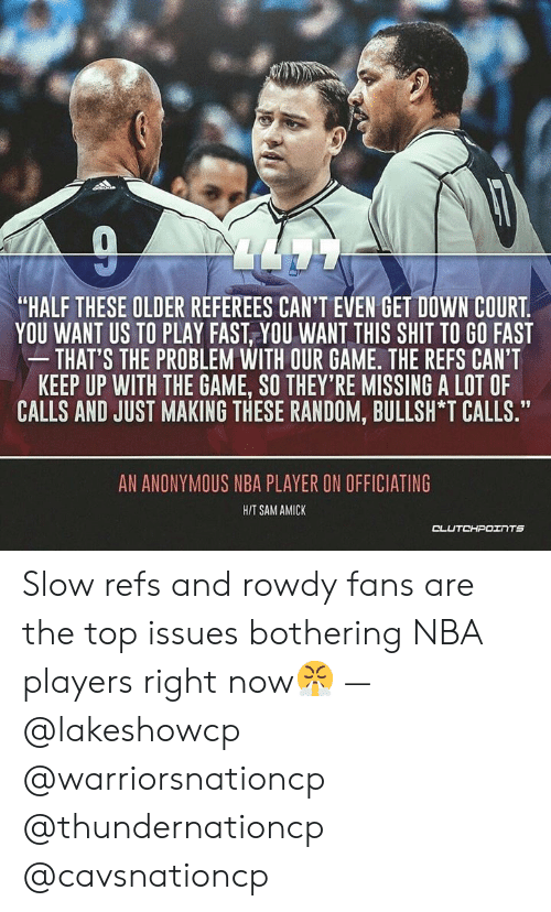 "Nba, Shit, and The Game: ""HALF THESE OLDER REFEREES CAN'T EVEN GET DOWN COURT  YOU WANT US TO PLAY FAST, YOU WANT THIS SHIT TO GO FAST  THAT'S THE PROBLEM WITH OUR GAME. THE REFS CAN'T  KEEP UP WITH THE GAME, SO THEY'RE MISSING A LOT OF  CALLS AND JUST MAKING THESE RANDOM, BULLSH *T CALLS.""  09  AN ANONYMOUS NBA PLAYER ON OFFICIATING  HIT SAM AMICK Slow refs and rowdy fans are the top issues bothering NBA players right now😤 — @lakeshowcp @warriorsnationcp @thundernationcp @cavsnationcp"