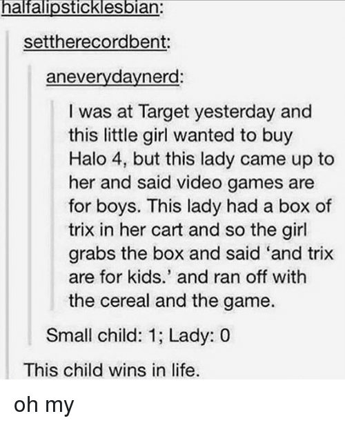 Halo, Life, and Memes: halfalipsticklesbian:  settherecordbent:  aneverydaynerd:  I was at Target yesterday and  this little girl wanted to buy  Halo 4, but this lady came up to  her and said video games are  for boys. This lady had a box of  trix in her cart and so the girl  grabs the box and said 'and trix  are for kids.' and ran off with  the cereal and the game.  Small child: 1; Lady: 0  This child wins in life. oh my