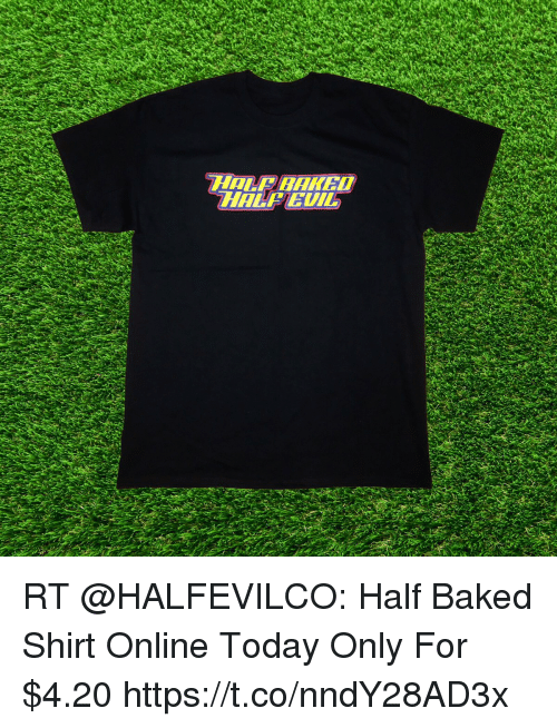 Baked, Memes, and Today: HALFEUI RT @HALFEVILCO: Half Baked Shirt  Online Today Only For $4.20 https://t.co/nndY28AD3x