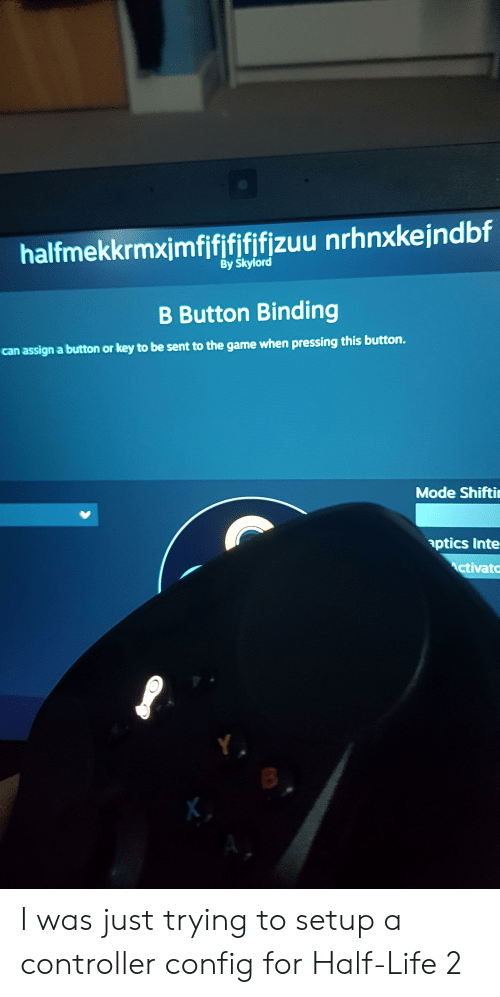 Life, The Game, and Game: halfmekkrmximfififififizuu nrhnxkejndbf  By Skylord  B Button Binding  can assign a button or key to be sent to the game when pressing this button.  Mode Shifti  aptics Inte  ctivato I was just trying to setup a controller config for Half-Life 2