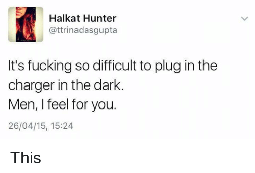 Fucking, Memes, and Chargers: Halkat Hunter  attrinadasgupta  It's fucking so difficult to plug in the  charger in the dark  Men, I feel for you.  26/04/15, 15:24 This
