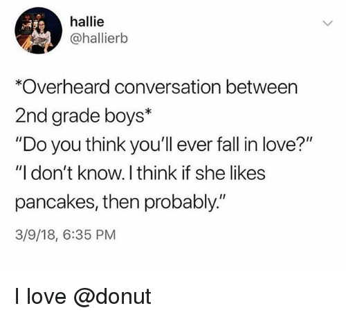 "Fall, Love, and Boys: hallie  @hallierkb  *Overheard conversation between  2nd grade boys*  ""Do you think you'll ever fall in love?""  ""I don't know. I think if she likes  pancakes, then probably.""  3/9/18, 6:35 PM I love @donut"