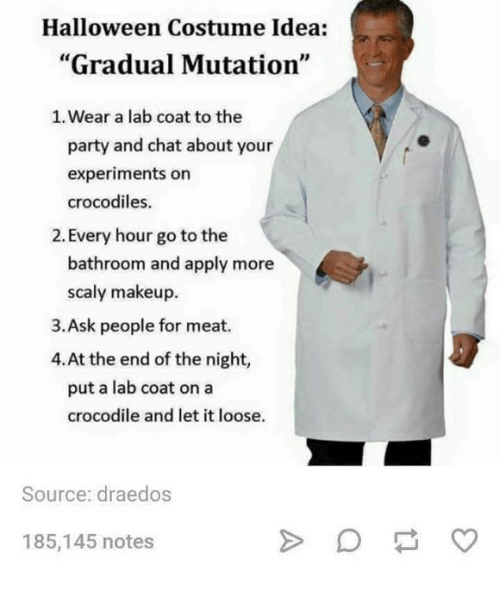 "Halloween, Makeup, and Memes: Halloween Costume Idea:  ""Gradual Mutation""  1. Wear a lab coat to the  party and chat about your  experiments on  crocodiles.  2. Every hour go to the  bathroom and apply more  scaly makeup.  3.Ask people for meat.  4.At the end of the night,  put a lab coat on a  crocodile and let it loose.  Source: draedos  185,145 notes"