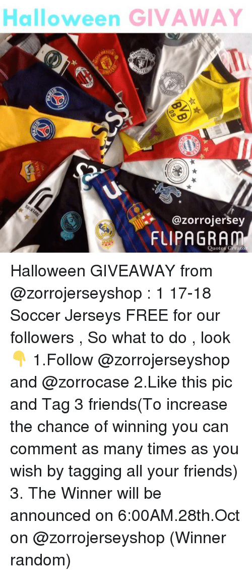 Friends, Halloween, and Memes: Halloween GIVAWAY  @zorrojersey  FUIPAGRAM  Quotes Greato Halloween GIVEAWAY from @zorrojerseyshop : 1 17-18 Soccer Jerseys FREE for our followers , So what to do , look 👇 1.Follow @zorrojerseyshop and @zorrocase 2.Like this pic and Tag 3 friends(To increase the chance of winning you can comment as many times as you wish by tagging all your friends) 3. The Winner will be announced on 6:00AM.28th.Oct on @zorrojerseyshop (Winner random)