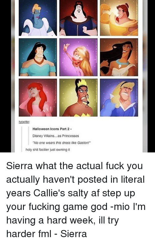 "Af, Disney, and Fml: Halloween Icons Part 2-  Disney Villains...as Princesses  ""No one wears this dress like Gaston!""  holy shit facilier just owning it Sierra what the actual fuck you actually haven't posted in literal years Callie's salty af step up your fucking game god -mio I'm having a hard week, ill try harder fml - Sierra"