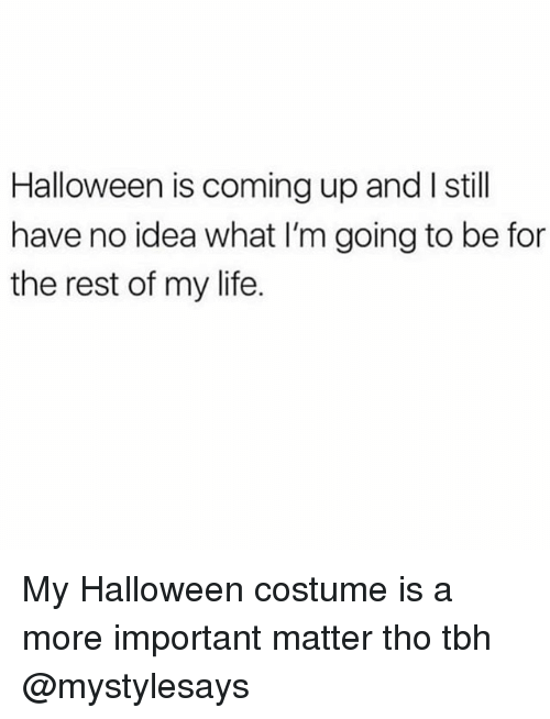 Halloween, Life, and Tbh: Halloween is coming up and I still  have no idea what I'm going to be for  the rest of my life. My Halloween costume is a more important matter tho tbh @mystylesays