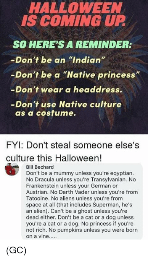 "Darth Vader, Halloween, and Memes: HALLOWEEN  IS COMING UP  SO HERE'S A REMINDER:  -Don't be an ""Indian""  -Don't be a ""Native princess""  -Don't wear a headdress.  -Don't use Native culture  as a cosfume.  FYI: Don't steal someone else's  culture this Halloween!  Bill Bechard  Don't be a mummy unless you're eqyptian  No Dracula unless you're Transylvanian. No  Frankenstein unless your German or  Austrian. No Darth Vader unless you're from  Tatooine. No aliens unless you're from  space at all (that includes Superman, he's  an alien). Can't be a ghost unless you're  dead either. Don't be a cat or a dog unless  you're a cat or a dog. No princess if you're  not rich. No pumpkins unless you were borrn (GC)"