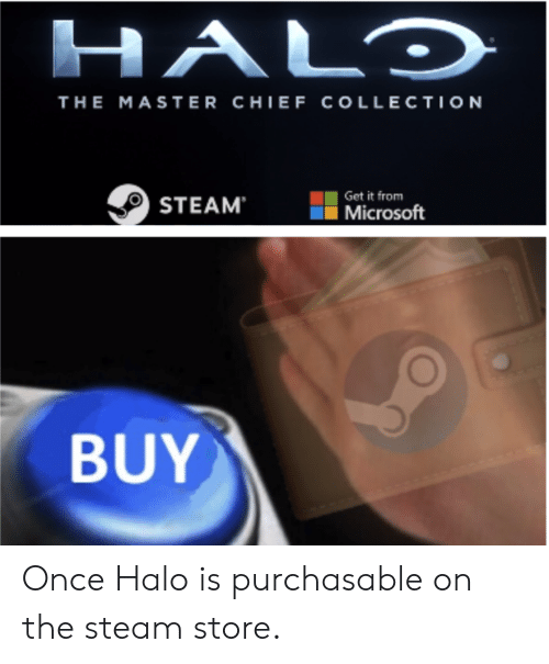 Halo, Steam, and Master Chief: HALO  THE MASTER CHIEF COLLECTION  Get it  STEAMrosoft  BUY Once Halo is purchasable on the steam store.