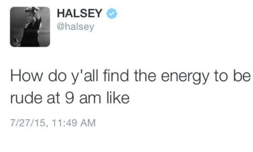 Energy, Rude, and Humans of Tumblr: HALSEY  @halsey  How do y'all find the energy to be  rude at 9 am like  7/27/15, 11:49 AM