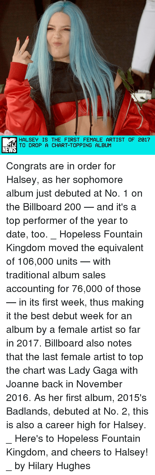 Bailey Jay, Billboard, and Lady Gaga: HALSEY IS THE FIRST FEMALE ARTIST OF 2017  TO DROP A CHART-TOPPING ALBUM  NEWS Congrats are in order for Halsey, as her sophomore album just debuted at No. 1 on the Billboard 200 — and it's a top performer of the year to date, too. _ Hopeless Fountain Kingdom moved the equivalent of 106,000 units — with traditional album sales accounting for 76,000 of those — in its first week, thus making it the best debut week for an album by a female artist so far in 2017. Billboard also notes that the last female artist to top the chart was Lady Gaga with Joanne back in November 2016. As her first album, 2015's Badlands, debuted at No. 2, this is also a career high for Halsey. _ Here's to Hopeless Fountain Kingdom, and cheers to Halsey! _ by Hilary Hughes