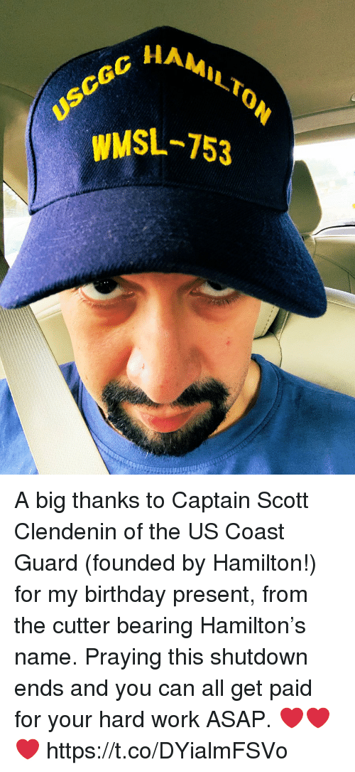 Birthday, Memes, and Work: HAMILT  WMSL-753 A big thanks to Captain Scott Clendenin of the US Coast Guard (founded by Hamilton!) for my birthday present, from the cutter bearing Hamilton's name. Praying this shutdown ends and you can all get paid for your hard work ASAP.  ❤️❤️❤️ https://t.co/DYialmFSVo
