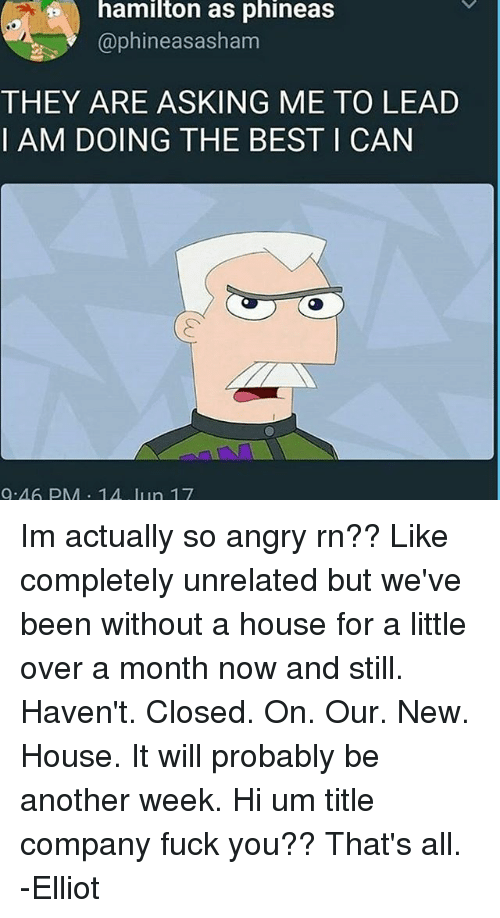 Fuck You, Memes, and Best: hamilton as phineas  @phineas asham  THEY ARE ASKING ME TO LEAD  I AM DOING THE BEST I CAN  9.46 PM 14 lun 17 Im actually so angry rn?? Like completely unrelated but we've been without a house for a little over a month now and still. Haven't. Closed. On. Our. New. House. It will probably be another week. Hi um title company fuck you?? That's all. -Elliot