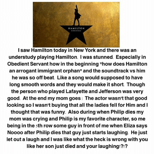 "Crying, Funny, and Memes: HAMILTON  l saw Hamilton today in New York and there was an  understudy playing Hamilton. I was stunned. Especially irn  Obedient Servant how in the beginning ""how does Hamilton  an arrogant immigrant orphan"" and the soundtrack vs him  he was so off be  at Like a song would supposed to have  long smooth words and they would make it short. Though  the person who played Lafayette and Jefferson was very  good. At the end my mom goes: The actor wasn't that good  looking so l wasn't buying that all the ladies fell for Him and I  thought that was funny. Also during when Philip dies my  mom was crying and Philip is my favorite character, so me  being in the sth row some guy in front of me when Eliza says  Noooo after Philip dies that guy just starts laughing. He just  let out a laugh and I was like what the heck is wrong with you  like her son just died and your laughing!?!?"
