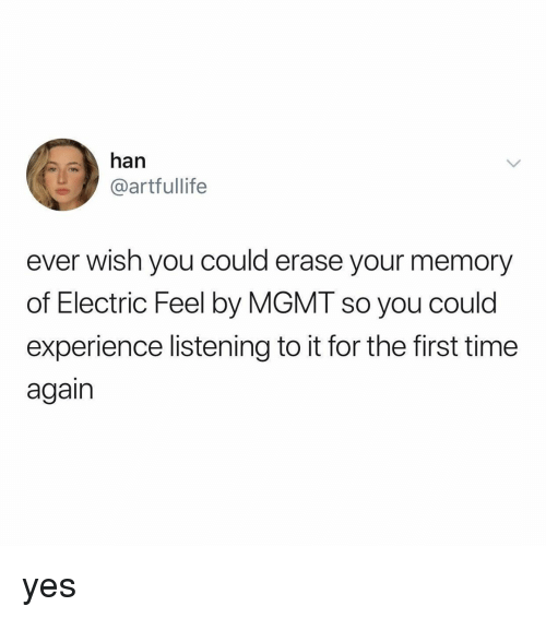 Time, Relatable, and Experience: han  @artfullife  ever wish you could erase your memory  of Electric Feel by MGMT so you could  experience listening to it for the first time  again yes